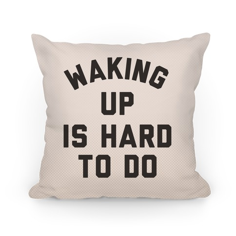 Waking Up Is Hard To Do Pillow