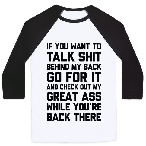 Talk Shit Behind My Back and Check Out My Great Ass While You're Back There Baseball Tee