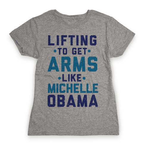 Lifting To Get Arms Like Michelle Obama Womens T-Shirt