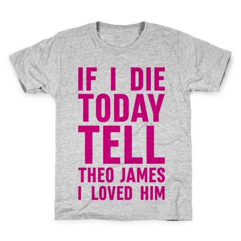 If I Die Today Tell Theo James I Loved Him Kids T-Shirt