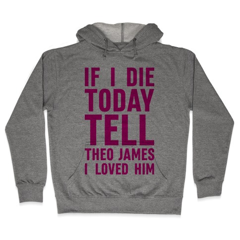 If I Die Today Tell Theo James I Loved Him Hooded Sweatshirt