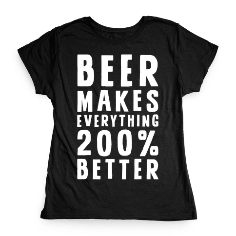 Beer Makes Everything 200% Better Womens T-Shirt