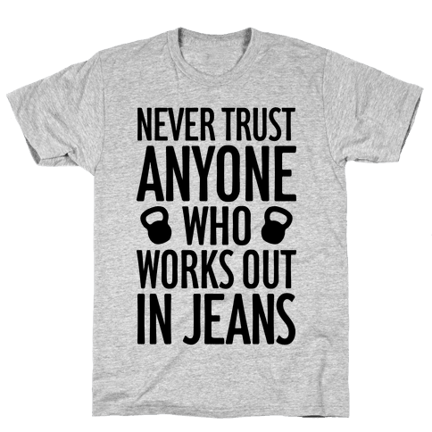 Never Trust Anyone Who Works Out In Jeans Mens T-Shirt
