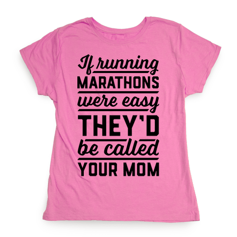 If Running Marathons Were Easy They'd Be Called Your Mom Womens T-Shirt