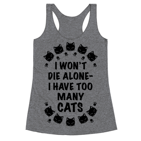 I Won't Die Alone , I Have Too Many Cats Racerback Tank Top