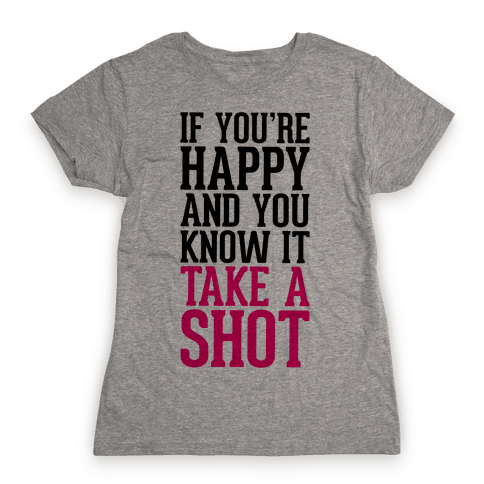 If You're Happy And You Know It, Take A Shot Womens T-Shirt