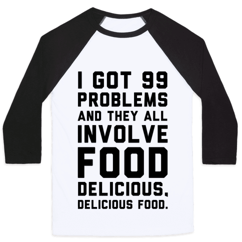 I Got 99 Problems and They All Involve Food. Baseball Tee