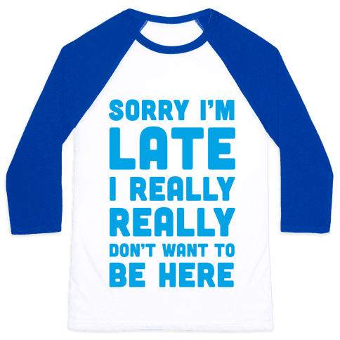 Sorry I'm Late, I Really Really Don't Want To Be Here Baseball Tee