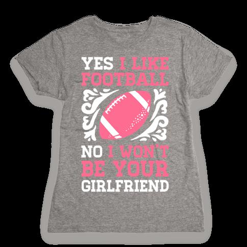 Yes I Like Football No I Won't Be Your Girlfriend Womens T-Shirt