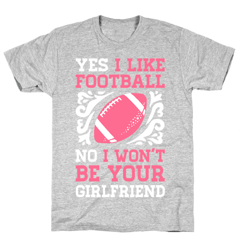 Yes I Like Football No I Won't Be Your Girlfriend Mens T-Shirt