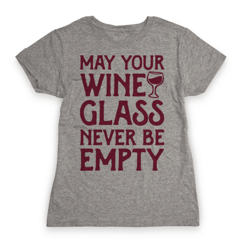 May Your Wine Glass Never Be Empty Womens T-Shirt