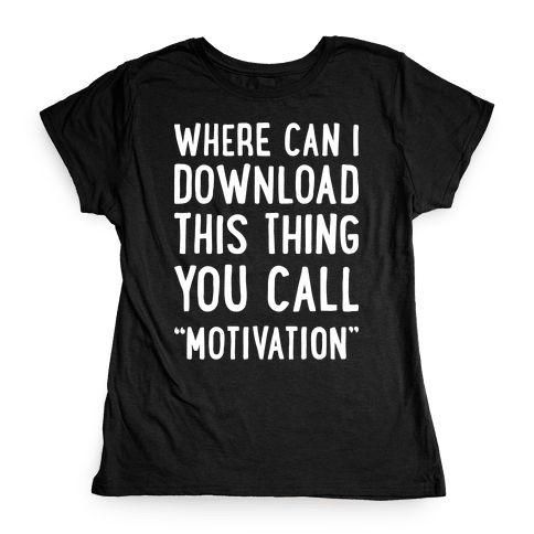 "Where Can I Download This Thing You Call ""Motivation"" Womens T-Shirt"