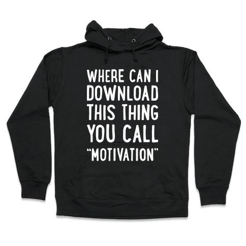 """Where Can I Download This Thing You Call """"Motivation"""" Hooded Sweatshirt"""