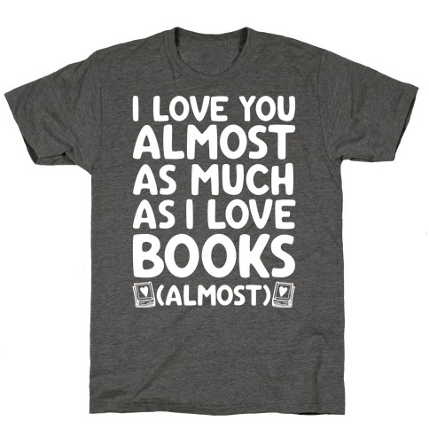 I love You Almost As Much As I Love Books (Almost) T-Shirt