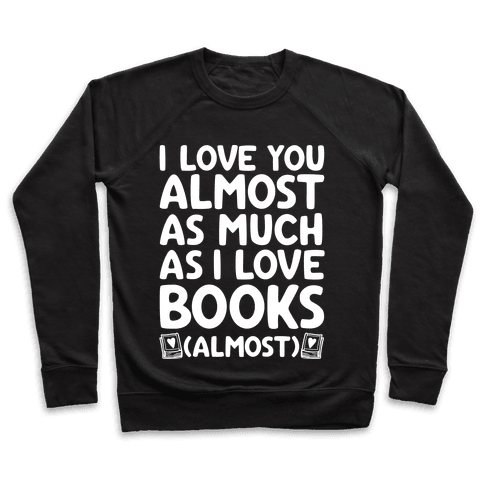 I love You Almost As Much As I Love Books (Almost) Pullover