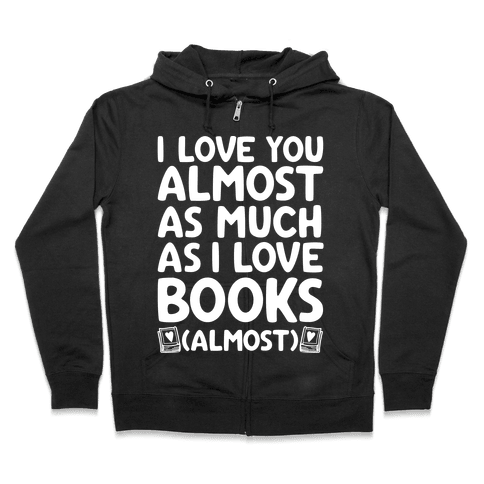 I love You Almost As Much As I Love Books (Almost) Zip Hoodie