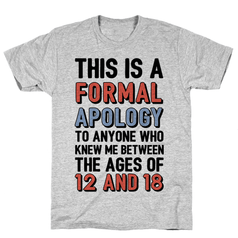 Formal Apology To Anyone Who Knew Me Between The Ages Of 12 And 18 Mens T-Shirt