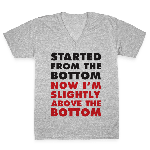 Started From The Bottom Now I'm Slightly Above The Bottom V-Neck Tee Shirt
