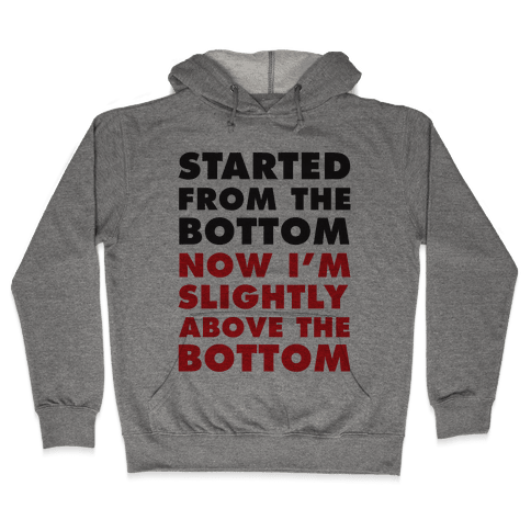 Started From The Bottom Now I'm Slightly Above The Bottom Hooded Sweatshirt