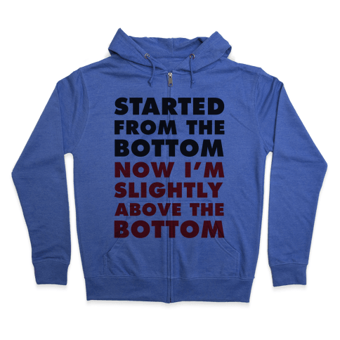 Started From The Bottom Now I'm Slightly Above The Bottom Zip Hoodie