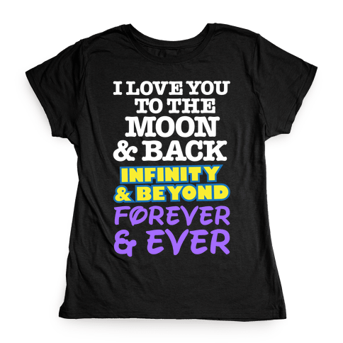 I Love You To The Moon and Back, Infinity and Beyond, Forever and Ever Womens T-Shirt
