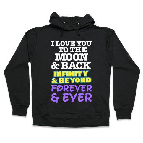 I Love You To The Moon and Back, Infinity and Beyond, Forever and Ever Hooded Sweatshirt
