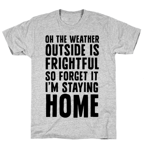 Oh The Weather Outside Is Frightful So Forget It I'm Staying Home Mens T-Shirt