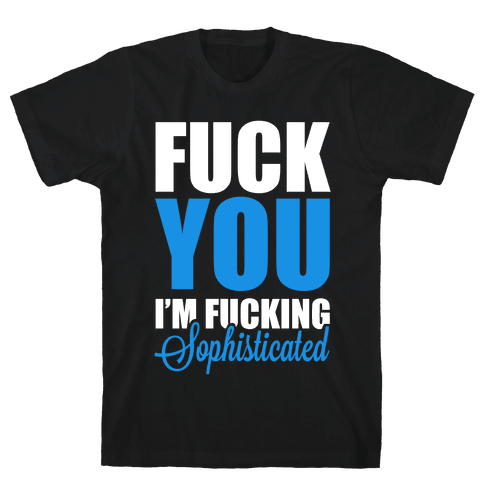 F*** You! I'm F***ing Sophisticated! Mens T-Shirt