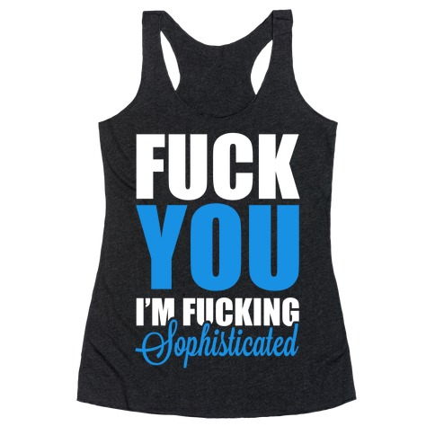 F*** You! I'm F***ing Sophisticated! Racerback Tank Top