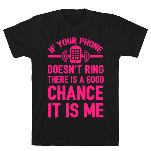 If Your Phone Doesn't Ring There Is A Good Chance It Is Me. Mens T-Shirt