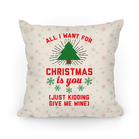 All I Want For Christmas Is You (Just Kidding Give Me Wine) Pillow