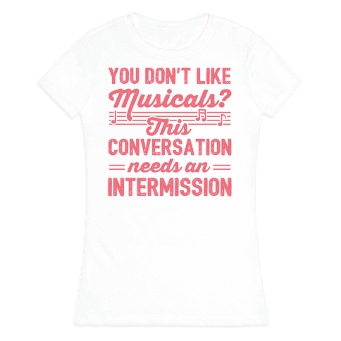 You Don't Like Musicals? Womens T-Shirt