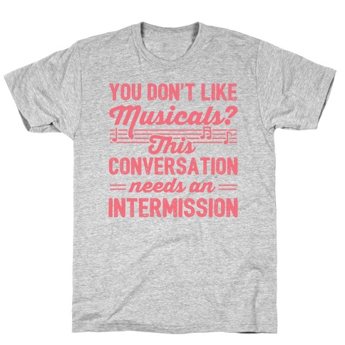 You Don't Like Musicals? Mens/Unisex T-Shirt