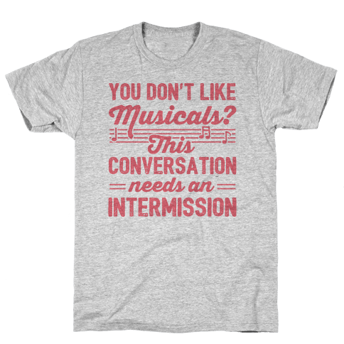 You Don't Like Musicals? Mens T-Shirt