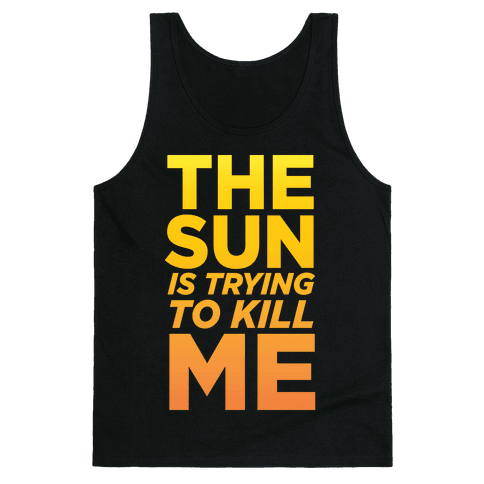 The Sun Is Trying To Kill Me Tank Top
