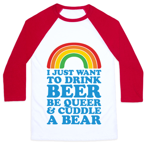 I Just Want To Drink Beer & Be Queer Baseball Tee