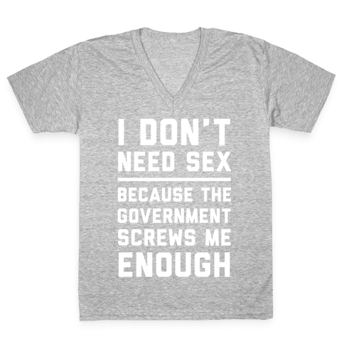 I Don't Need Sex. Because The Government Screws Me Enough V-Neck Tee Shirt