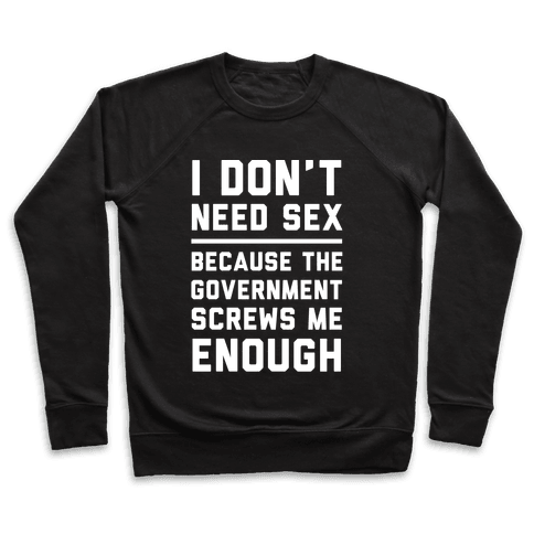 I Don't Need Sex. Because The Government Screws Me Enough Pullover