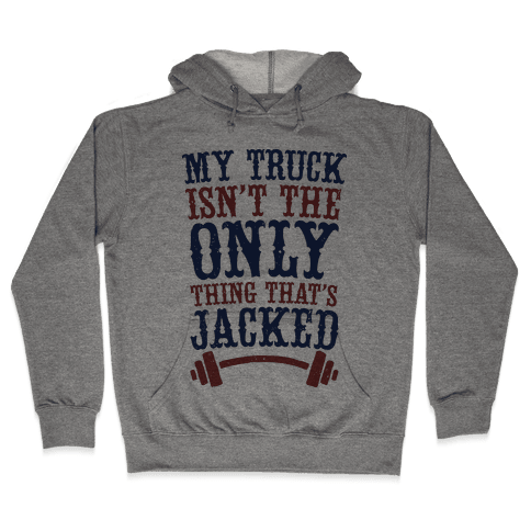 My Truck Isn't The Only Thing That's Jacked  Hooded Sweatshirt