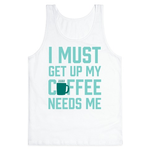 I Must Get Up My Coffee Needs Me Tank Top