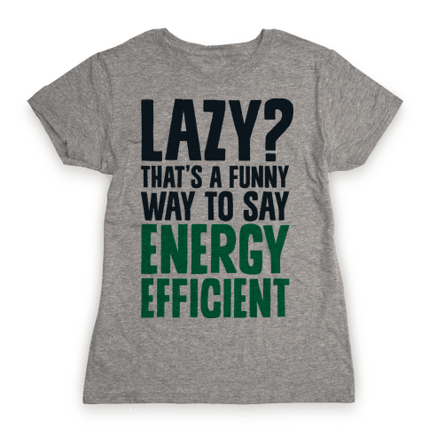 Lazy? That's a Funny Way to Say Energy Efficient Womens T-Shirt