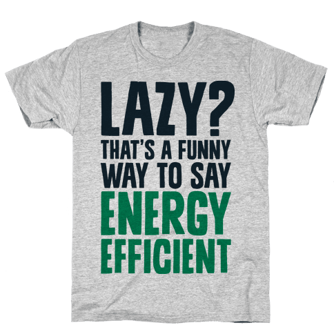 Lazy? That's a Funny Way to Say Energy Efficient Mens T-Shirt