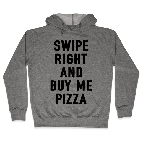 Swipe Right And Buy Me Pizza Hooded Sweatshirt