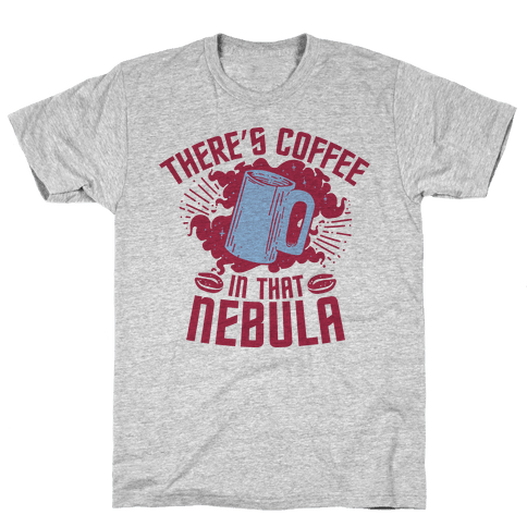 There's Coffee in That Nebula Mens T-Shirt