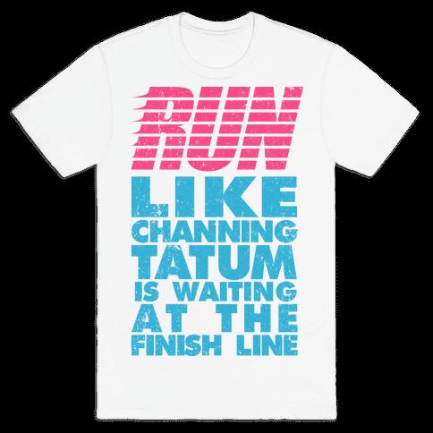 Run Like Channing Tatum Is Waiting At The Finish Line Mens T-Shirt