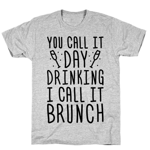 You Call It Day Drinking I Call It Brunch T-Shirt
