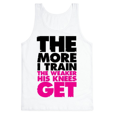 The More I Train, The Weaker His Knees Get Tank Top