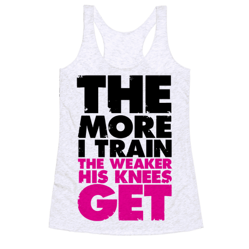 The More I Train, The Weaker His Knees Get Racerback Tank Top