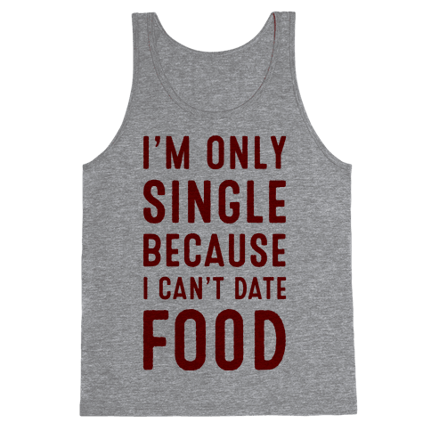 I'm Only Single Because I Can't Date Food Tank Top