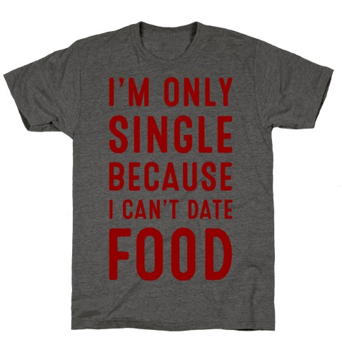 I'm Only Single Because I Can't Date Food T-Shirt